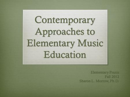 Contemporary Approaches to Elementary Music Education Elementary Praxis Fall 2012 Sharon L. Morrow, Ph.D.