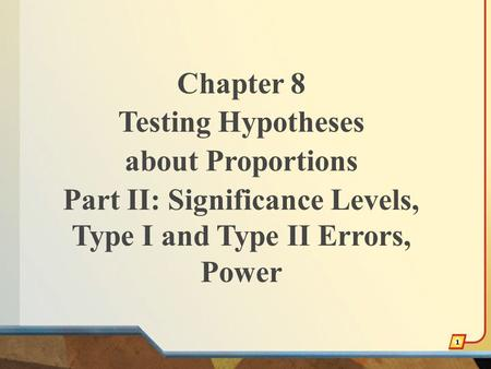 Chapter 8 Testing Hypotheses about Proportions Part II: Significance Levels, Type I and Type II Errors, Power 1.