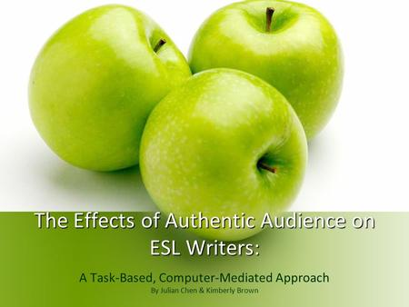 The Effects of Authentic Audience on ESL Writers: A Task-Based, Computer-Mediated Approach By Julian Chen & Kimberly Brown.