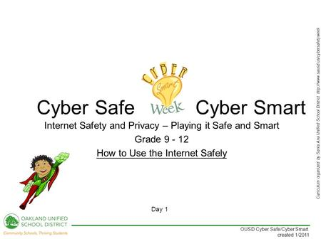 Curriculum organized by Santa Ana Unified School District  Day 1 OUSD Cyber Safe/Cyber Smart created 1/2011 Internet.