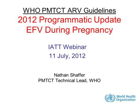 WHO PMTCT ARV Guidelines 2012 Programmatic Update EFV During Pregnancy Nathan Shaffer PMTCT Technical Lead, WHO IATT Webinar 11 July, 2012.