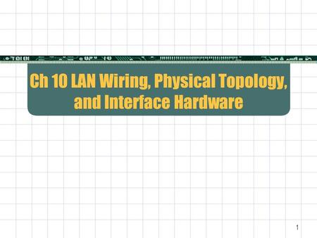 1 Ch 10 LAN Wiring, Physical Topology, and Interface Hardware.