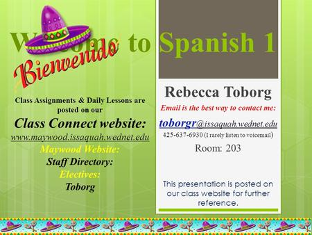 Welcome to Spanish 1 Rebecca Toborg  is the best way to contact me: 425-637-6930 ( I rarely listen to voic ) Room: