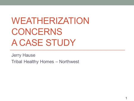1 WEATHERIZATION CONCERNS A CASE STUDY Jerry Hause Tribal Healthy Homes – Northwest.