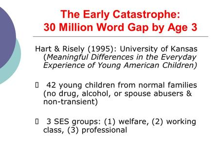 The Early Catastrophe: 30 Million Word Gap by Age 3 Hart & Risely (1995): University of Kansas (Meaningful Differences in the Everyday Experience of Young.