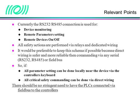 Relevant Points l Currently the RS232/RS485 connection is used for:  Device monitoring  Remote Parameters setting  Remote Devices On/Off l All safety.