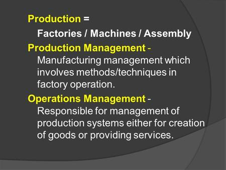 Production = Factories / Machines / Assembly Production Management - Manufacturing management which involves methods/techniques in factory operation. Operations.