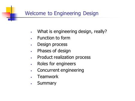 Welcome to Engineering Design What is engineering design, really? Function to form Design process Phases of design Product realization process Roles for.