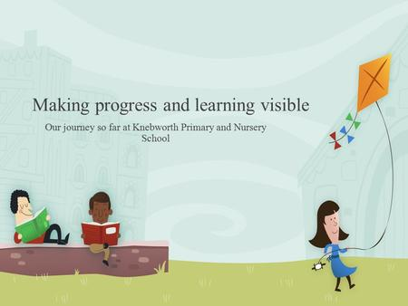 Making progress and learning visible Our journey so far at Knebworth Primary and Nursery School.