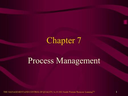 THE MANAGEMENT AND CONTROL OF QUALITY, 5e, © 2002 South-Western/Thomson Learning TM 1 Chapter 7 Process Management.