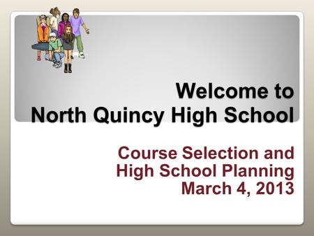 Welcome to North Quincy High School Course Selection and High School Planning March 4, 2013.