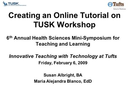 Creating an Online Tutorial on TUSK Workshop 6 th Annual Health Sciences Mini-Symposium for Teaching and Learning Innovative Teaching with Technology at.