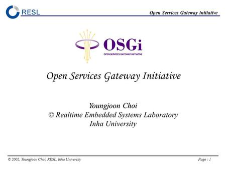 © 2002, Youngjoon Choi, RESL, Inha University Page : 1 Open Services Gateway initiative OSGi Open Services Gateway Initiative Youngjoon Choi © Realtime.