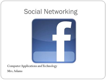 Social Networking Computer Applications and Technology Mrs. Adams.