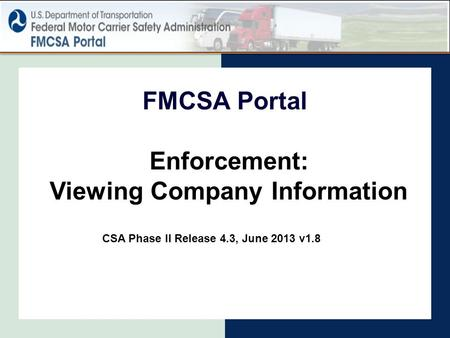 Enforcement: Viewing Company Information FMCSA Portal CSA Phase II Release 4.3, June 2013 v1.8.