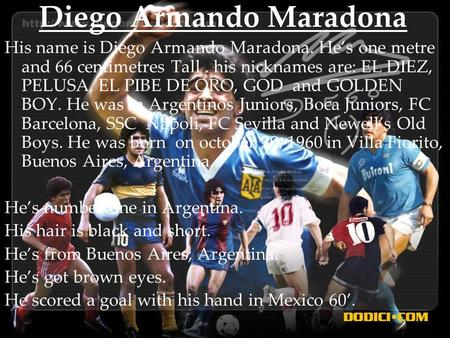 Diego Armando Maradona His name is Diego Armando Maradona. He's one metre and 66 centimetres Tall. his nicknames are: EL DIEZ, PELUSA, EL PIBE DE ORO,
