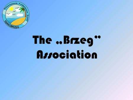 "The ""Brzeg"" Association. The ""Brzeg"" Association was established in 2003. Association Members include psychologists, teachers, social workers."