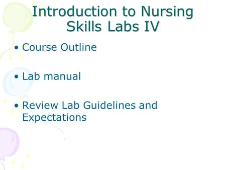 Introduction to Nursing Skills Labs IV Course Outline Lab manual Review Lab Guidelines and Expectations.