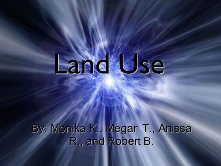 Land Use By: Monika K., Megan T., Anissa R., and Robert B.