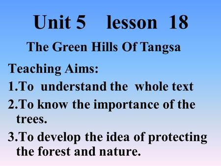 Unit 5 lesson 18 Teaching Aims: 1.To understand the whole text 2.To know the importance of the trees. 3.To develop the idea of protecting the forest and.