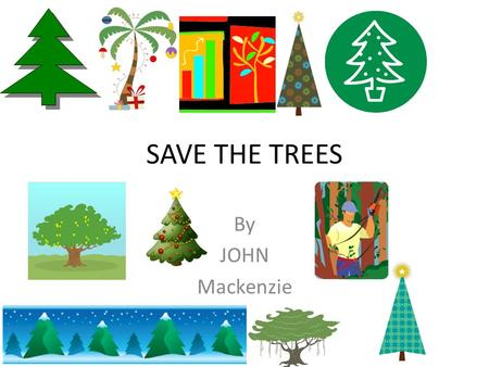 SAVE THE TREES By JOHN Mackenzie. Why we need trees Trees are important 1. trees give us fresh air 2. trees are home to animals 3. if we cut down all.