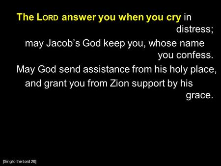 The L ORD answer you when you cry in distress; may Jacob's God keep you, whose name you confess. May God send assistance from his holy place, and grant.