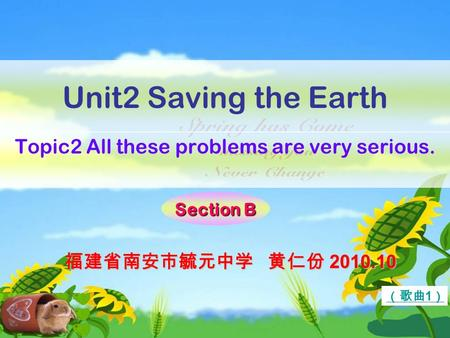 Unit2 Saving the Earth Topic2 All these problems are very serious. Section B (歌曲 1 ) 福建省南安市毓元中学 黄仁份 2010.10.