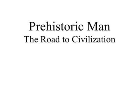 Prehistoric Man The Road to Civilization. The Development of Humans Australopithecus (~ 3,000,000 B.C.) > Homo Erectus (~1,500,000 B.C.) > Homo Sapiens.