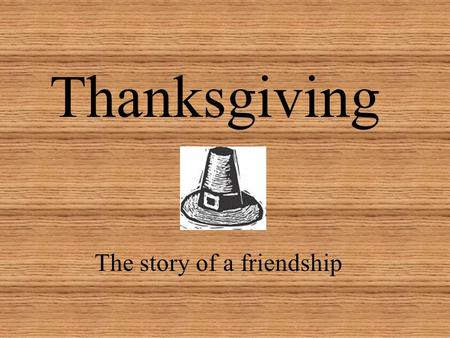 Thanksgiving The story of a friendship. In November 1620.