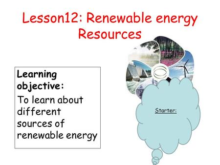 Lesson12: Renewable energy Resources Learning objective: To learn about different sources of renewable energy Starter: