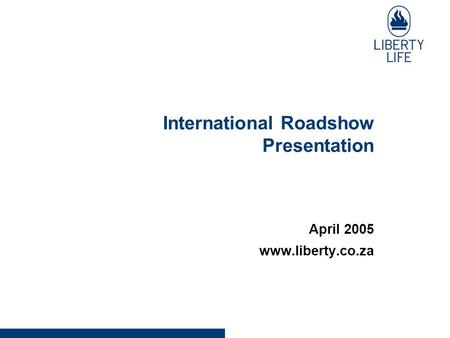 International Roadshow Presentation April 2005 www.liberty.co.za.