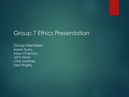 Group 7 Ethics Presentation Group Members: Adam Burky Maxx Chancey John Dixon Chris Martinez Alex Pingley.