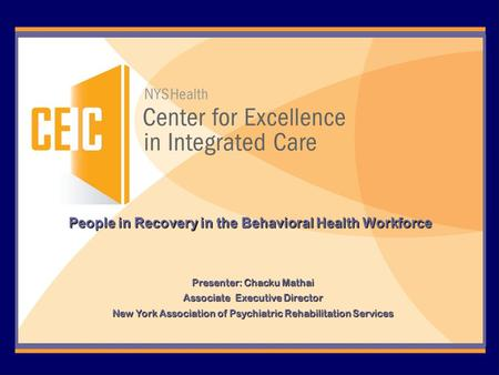 People in Recovery in the Behavioral Health Workforce Presenter: Chacku Mathai Associate Executive Director New York Association of Psychiatric Rehabilitation.
