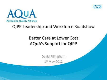 QIPP Leadership and Workforce Roadshow Better Care at Lower Cost AQuA's Support for QIPP David Fillingham 1 st May 2012 1.