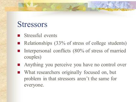 Stressors Stressful events Relationships (33% of stress of college students) Interpersonal conflicts (80% of stress of married couples) Anything you perceive.
