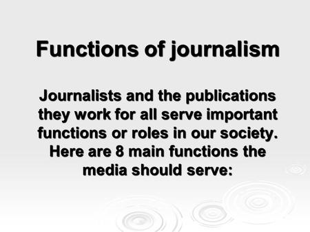 Functions of journalism Journalists and the publications they work for all serve important functions or roles in our society. Here are 8 main functions.