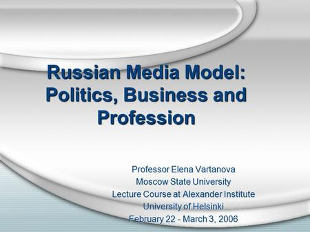 Russian Media Model: Politics, Business and Profession Professor Elena Vartanova Moscow State University Lecture Course at Alexander Institute University.