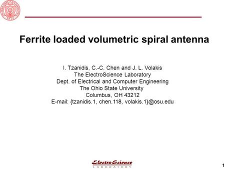 1 Ferrite loaded volumetric spiral antenna I. Tzanidis, C.-C. Chen and J. L. Volakis The ElectroScience Laboratory Dept. of Electrical and Computer Engineering.