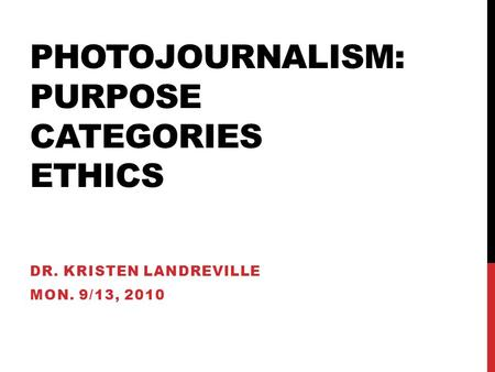 PHOTOJOURNALISM: PURPOSE CATEGORIES ETHICS DR. KRISTEN LANDREVILLE MON. 9/13, 2010.
