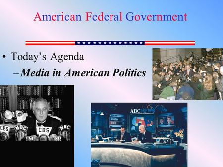 Today's Agenda –Media in American Politics American Federal GovernmentAmerican Federal Government.