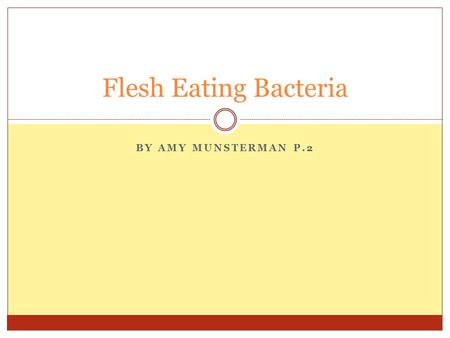 BY AMY MUNSTERMAN P.2 Flesh Eating Bacteria. What is it? A very rare but serious bacterial infection An infection that starts in the tissues just below.