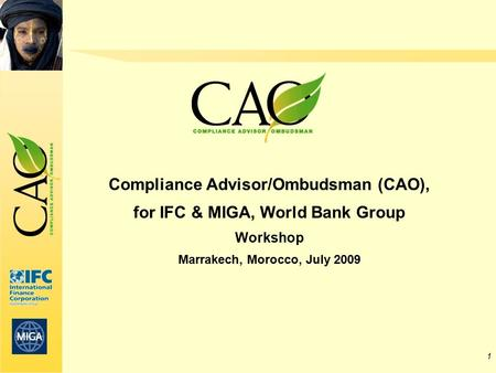 1 Compliance Advisor/Ombudsman (CAO), for IFC & MIGA, World Bank Group Workshop Marrakech, Morocco, July 2009.