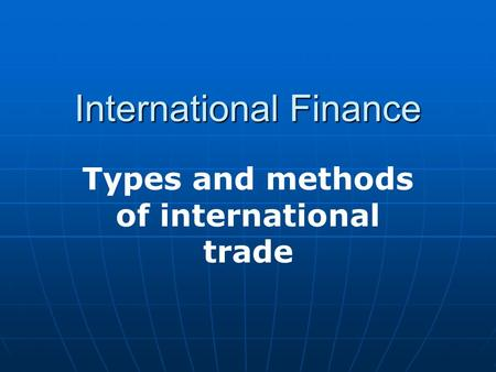 International Finance Types and methods of international trade.