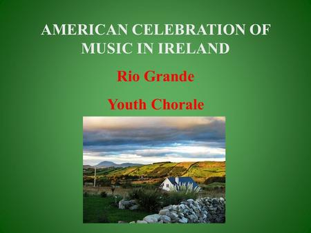 AMERICAN CELEBRATION OF MUSIC IN IRELAND Rio Grande Youth Chorale.