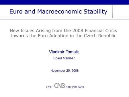 Euro and Macroeconomic Stability New Issues Arising from the 2008 Financial Crisis towards the Euro Adoption in the Czech Republic Vladimir Tomsik Board.
