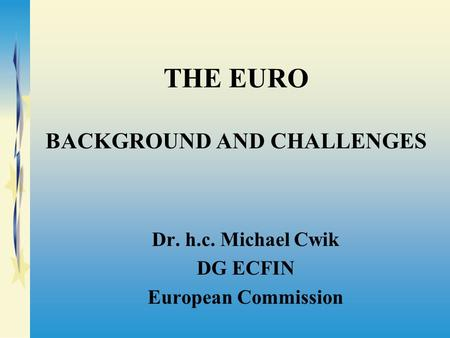 THE EURO BACKGROUND AND CHALLENGES Dr. h.c. Michael Cwik DG ECFIN European Commission.