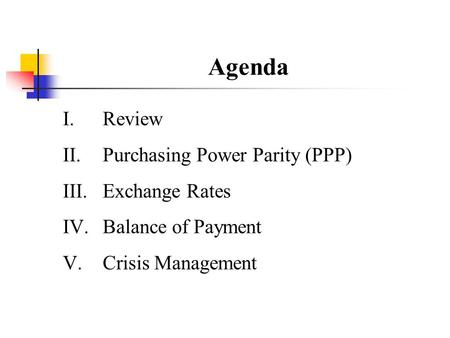 Agenda I.Review II.Purchasing Power Parity (PPP) III.Exchange Rates IV.Balance of Payment V.Crisis Management.