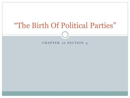 "CHAPTER 10 SECTION 3 ""The Birth Of Political Parties"""