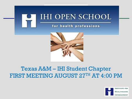 Texas A&M – IHI Student Chapter FIRST MEETING AUGUST 27 TH AT 4:00 PM.