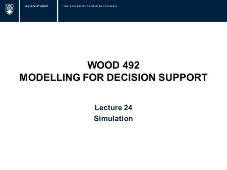 WOOD 492 MODELLING FOR DECISION SUPPORT Lecture 24 Simulation.